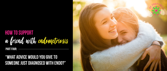 What advice would you give to someone just diagnosed with endometriosis